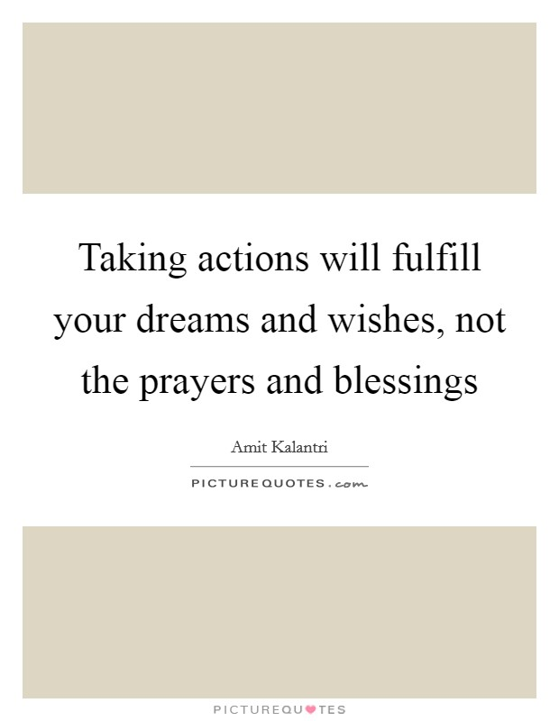 Taking actions will fulfill your dreams and wishes, not the prayers and blessings Picture Quote #1