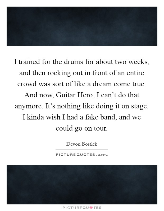 I trained for the drums for about two weeks, and then rocking out in front of an entire crowd was sort of like a dream come true. And now, Guitar Hero, I can't do that anymore. It's nothing like doing it on stage. I kinda wish I had a fake band, and we could go on tour Picture Quote #1