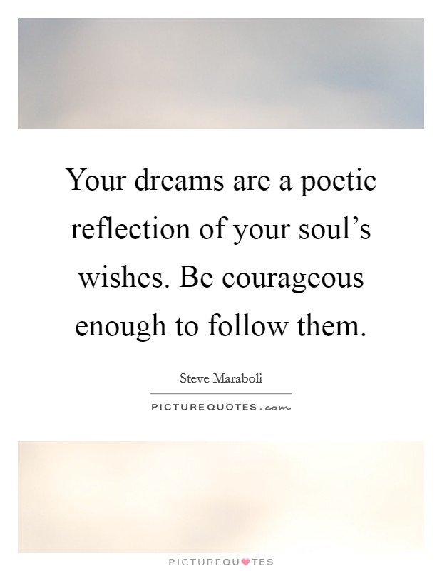 Your dreams are a poetic reflection of your soul's wishes. Be courageous enough to follow them Picture Quote #1
