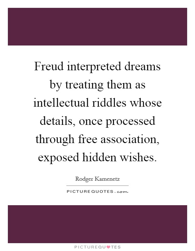 Freud interpreted dreams by treating them as intellectual riddles whose details, once processed through free association, exposed hidden wishes Picture Quote #1