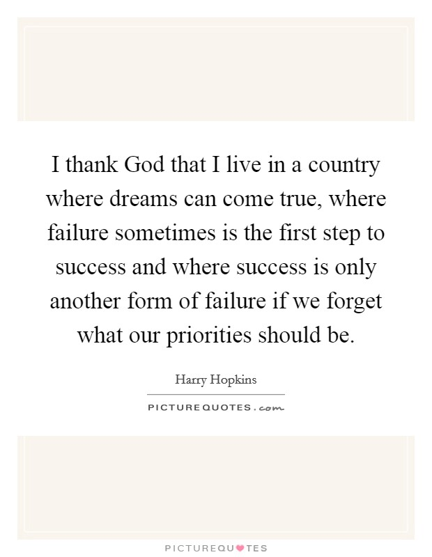 I thank God that I live in a country where dreams can come true, where failure sometimes is the first step to success and where success is only another form of failure if we forget what our priorities should be Picture Quote #1