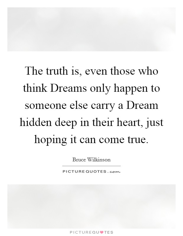 The truth is, even those who think Dreams only happen to someone else carry a Dream hidden deep in their heart, just hoping it can come true Picture Quote #1