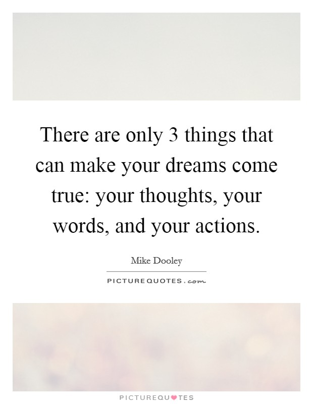 There are only 3 things that can make your dreams come true: your thoughts, your words, and your actions Picture Quote #1