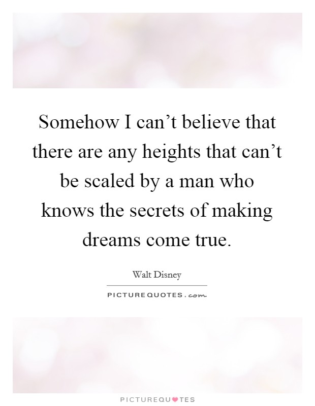 Somehow I can't believe that there are any heights that can't be scaled by a man who knows the secrets of making dreams come true Picture Quote #1