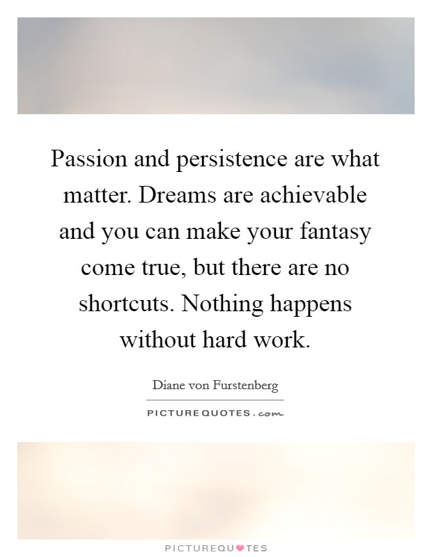 Passion and persistence are what matter. Dreams are achievable and you can make your fantasy come true, but there are no shortcuts. Nothing happens without hard work Picture Quote #1