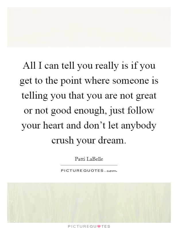 All I can tell you really is if you get to the point where someone is telling you that you are not great or not good enough, just follow your heart and don't let anybody crush your dream. Picture Quote #1