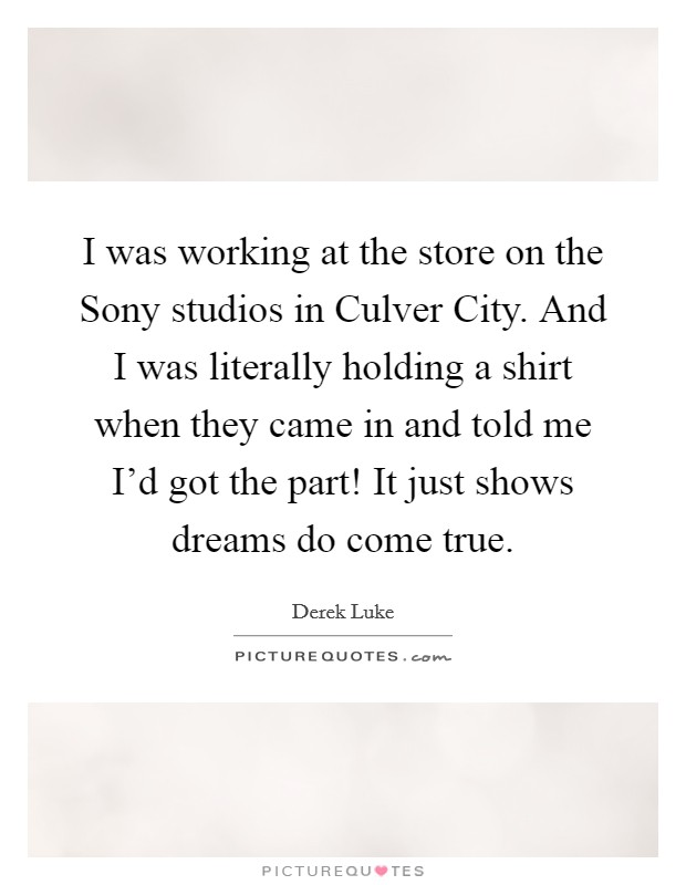 I was working at the store on the Sony studios in Culver City. And I was literally holding a shirt when they came in and told me I'd got the part! It just shows dreams do come true Picture Quote #1