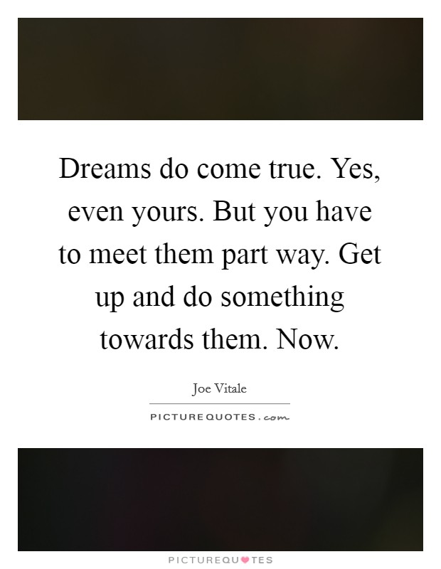Dreams do come true. Yes, even yours. But you have to meet them part way. Get up and do something towards them. Now Picture Quote #1