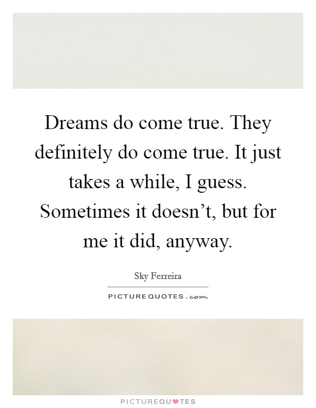 Dreams do come true. They definitely do come true. It just takes a while, I guess. Sometimes it doesn't, but for me it did, anyway Picture Quote #1