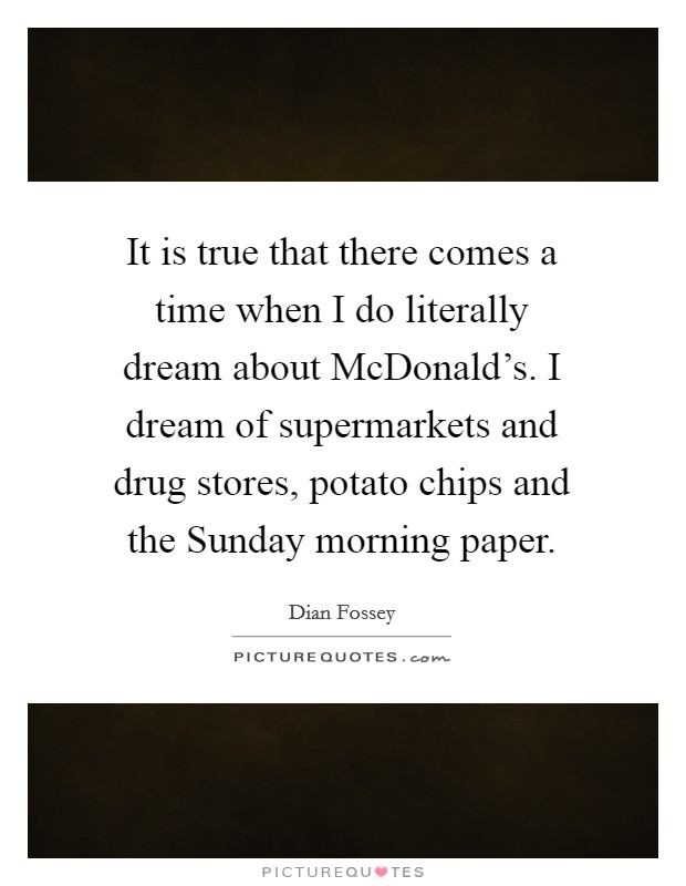 It is true that there comes a time when I do literally dream about McDonald's. I dream of supermarkets and drug stores, potato chips and the Sunday morning paper Picture Quote #1