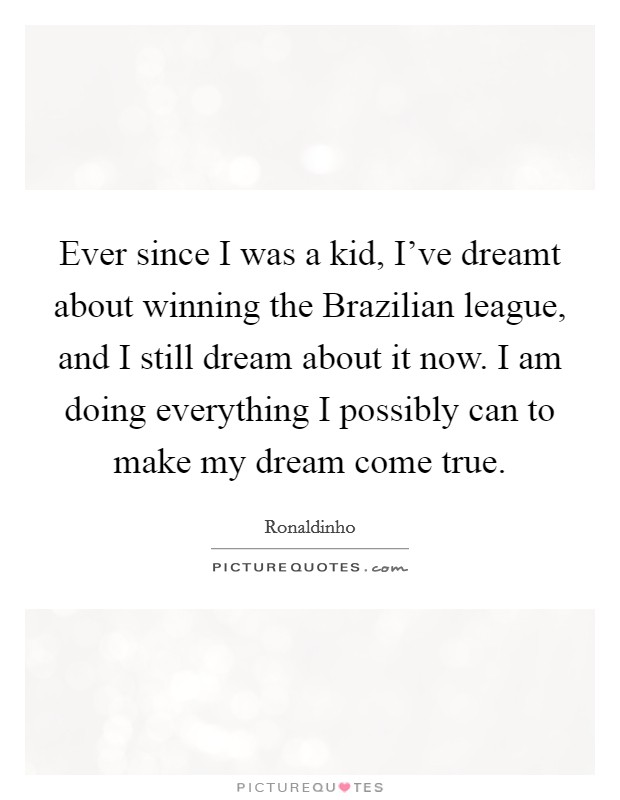 Ever since I was a kid, I've dreamt about winning the Brazilian league, and I still dream about it now. I am doing everything I possibly can to make my dream come true Picture Quote #1