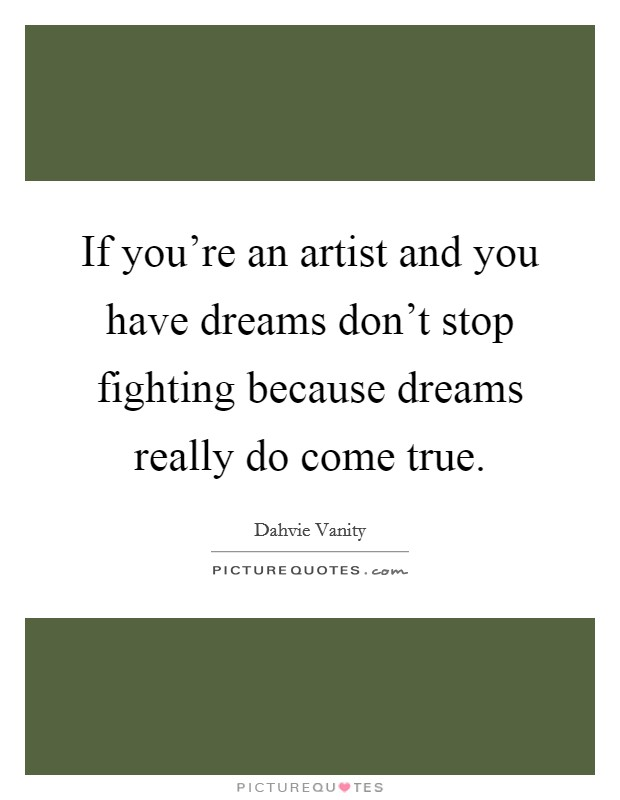 If you're an artist and you have dreams don't stop fighting because dreams really do come true Picture Quote #1
