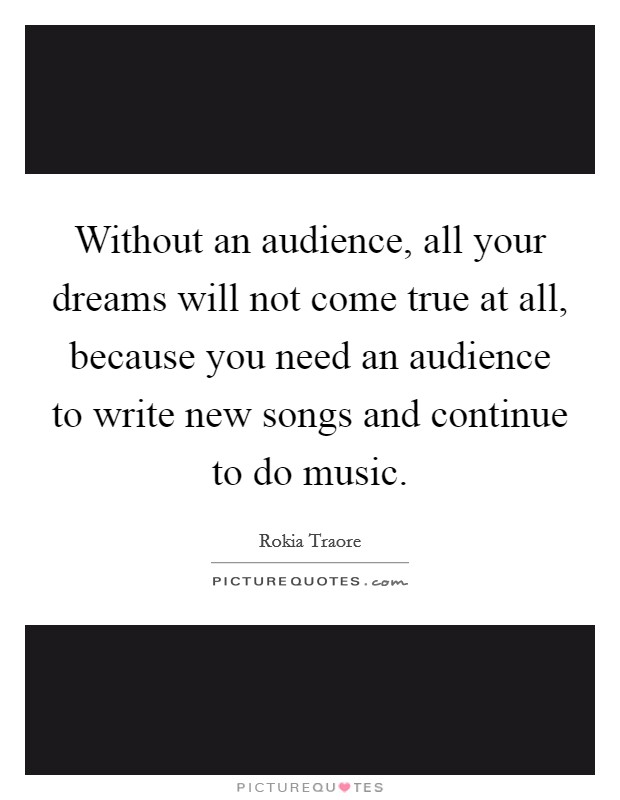 Without an audience, all your dreams will not come true at all, because you need an audience to write new songs and continue to do music Picture Quote #1