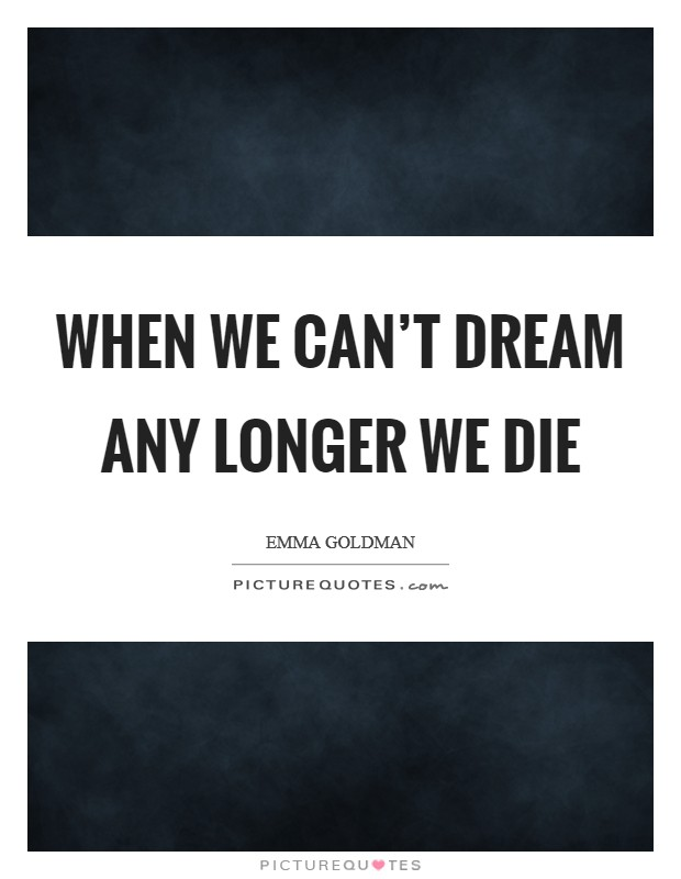 When we can't dream any longer we die Picture Quote #1