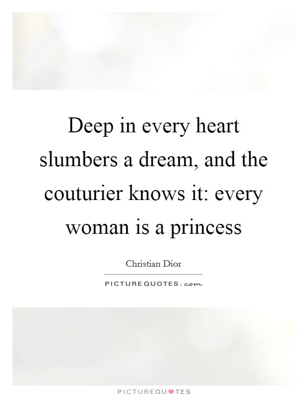 Deep in every heart slumbers a dream, and the couturier knows it: every woman is a princess Picture Quote #1