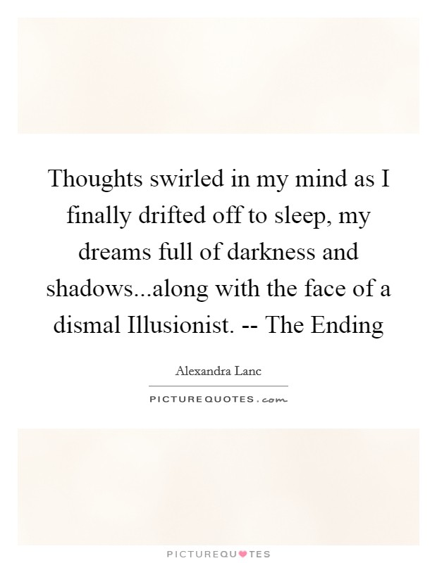 Thoughts swirled in my mind as I finally drifted off to sleep, my dreams full of darkness and shadows...along with the face of a dismal Illusionist. -- The Ending Picture Quote #1