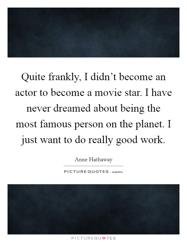 Quite frankly, I didn't become an actor to become a movie star. I have never dreamed about being the most famous person on the planet. I just want to do really good work Picture Quote #1