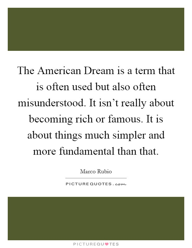 The American Dream is a term that is often used but also often misunderstood. It isn't really about becoming rich or famous. It is about things much simpler and more fundamental than that Picture Quote #1