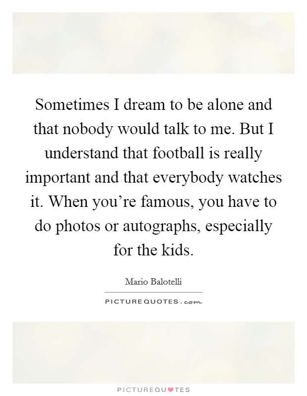 Sometimes I dream to be alone and that nobody would talk to me. But I understand that football is really important and that everybody watches it. When you're famous, you have to do photos or autographs, especially for the kids Picture Quote #1