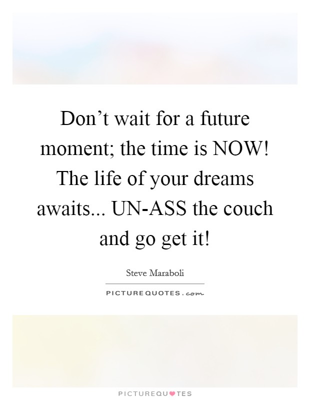 Don't wait for a future moment; the time is NOW! The life of your dreams awaits... UN-ASS the couch and go get it! Picture Quote #1
