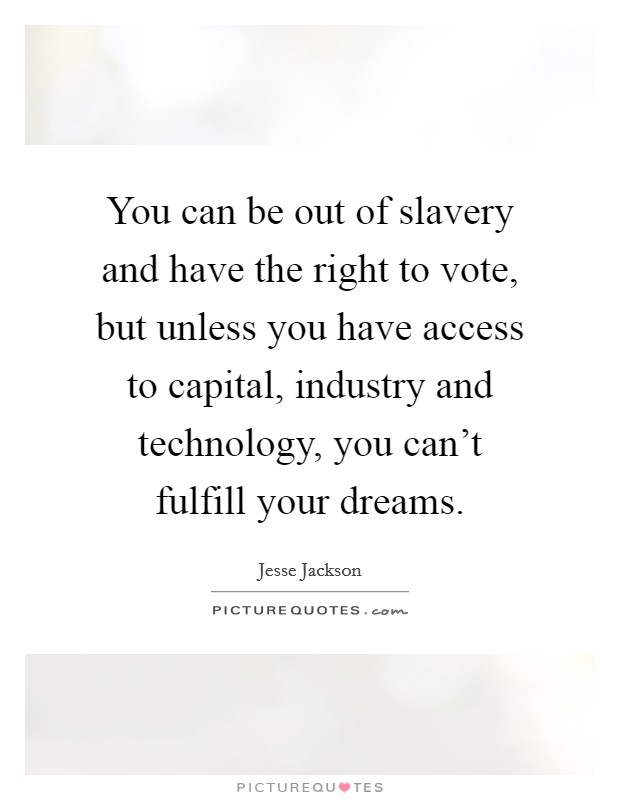 You can be out of slavery and have the right to vote, but unless you have access to capital, industry and technology, you can't fulfill your dreams Picture Quote #1