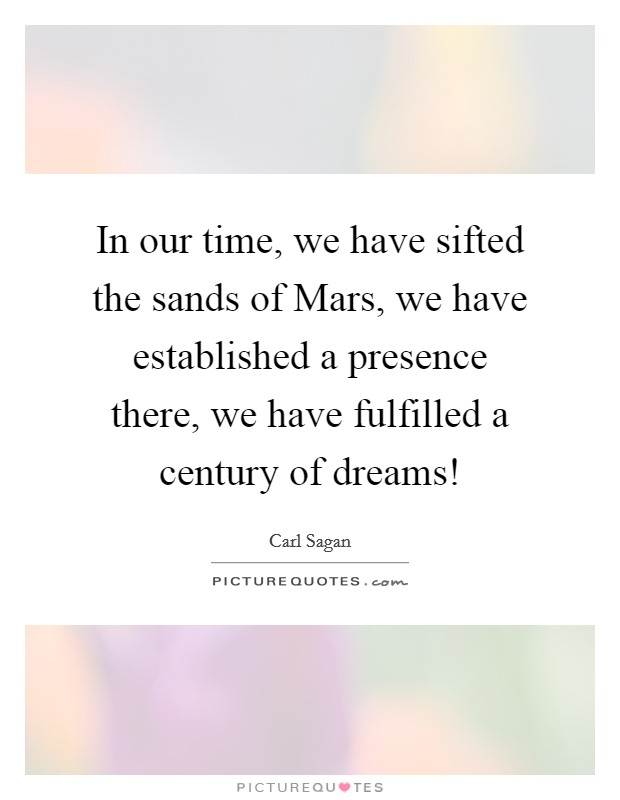 In our time, we have sifted the sands of Mars, we have established a presence there, we have fulfilled a century of dreams! Picture Quote #1