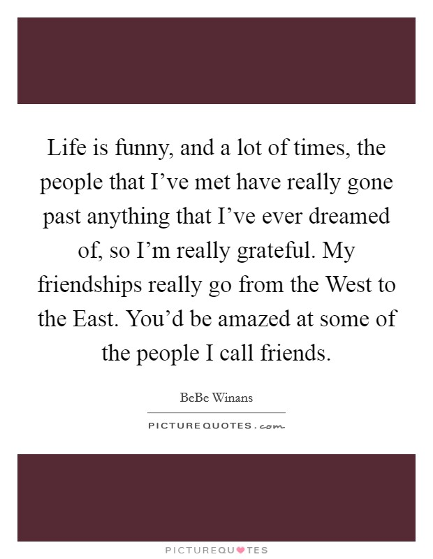 Life is funny, and a lot of times, the people that I've met have really gone past anything that I've ever dreamed of, so I'm really grateful. My friendships really go from the West to the East. You'd be amazed at some of the people I call friends. Picture Quote #1