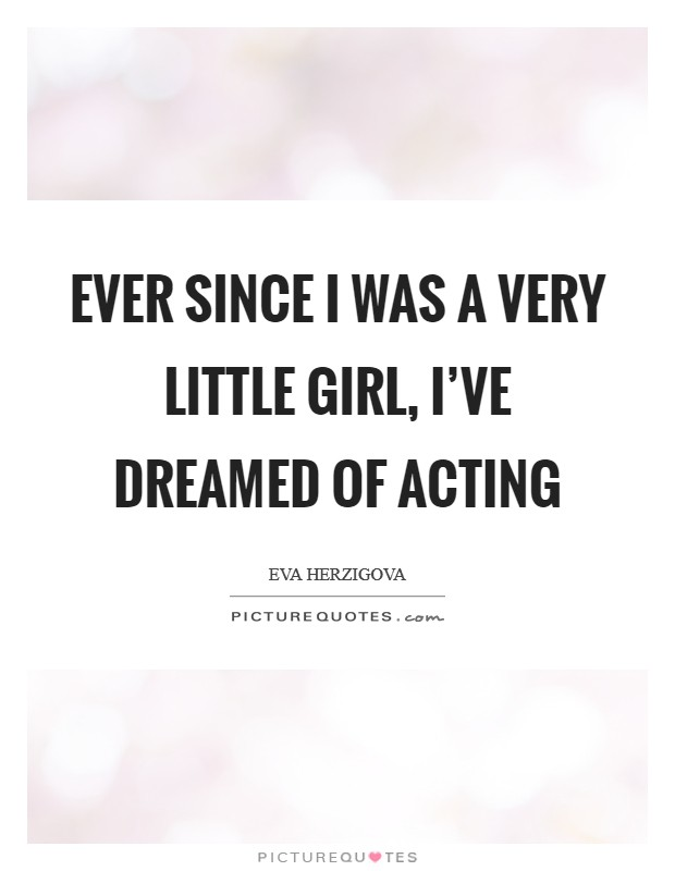 Ever since I was a very little girl, I've dreamed of acting Picture Quote #1