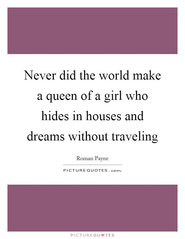 Never did the world make a queen of a girl who hides in houses and dreams without traveling Picture Quote #1