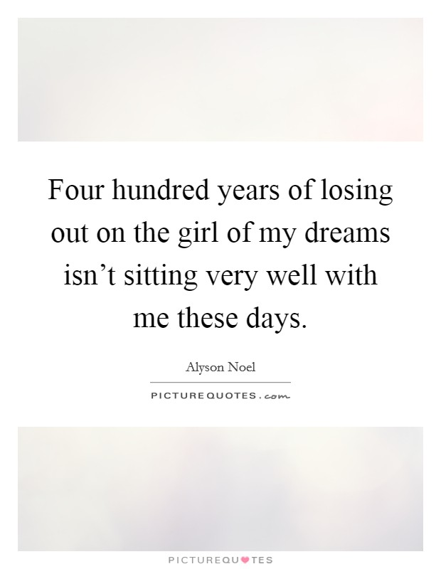 Four hundred years of losing out on the girl of my dreams isn't sitting very well with me these days Picture Quote #1