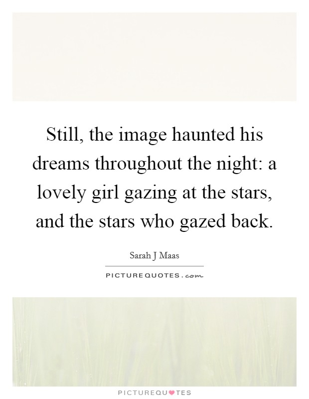 Still, the image haunted his dreams throughout the night: a lovely girl gazing at the stars, and the stars who gazed back Picture Quote #1