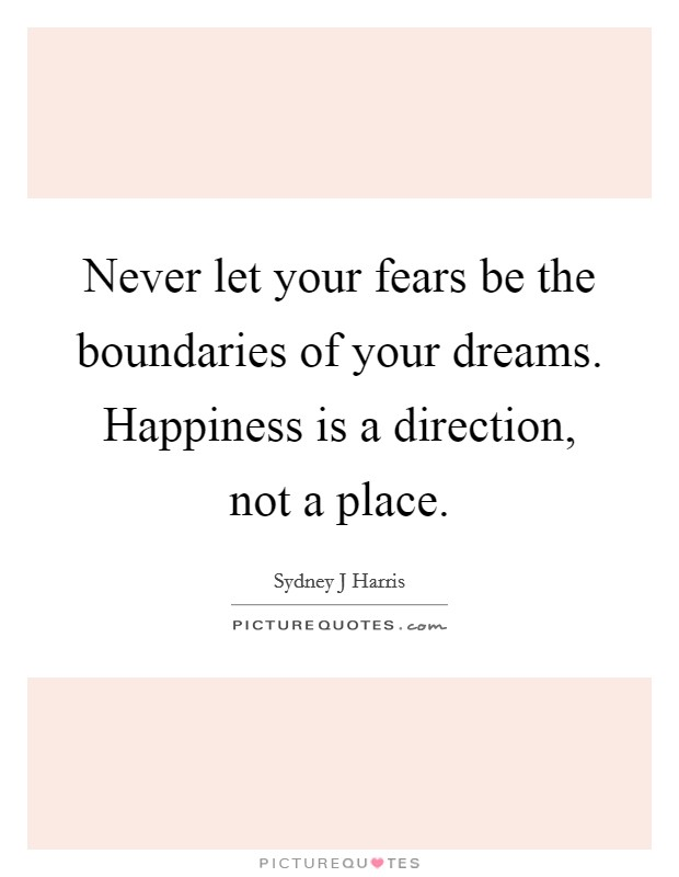 Never let your fears be the boundaries of your dreams. Happiness is a direction, not a place Picture Quote #1
