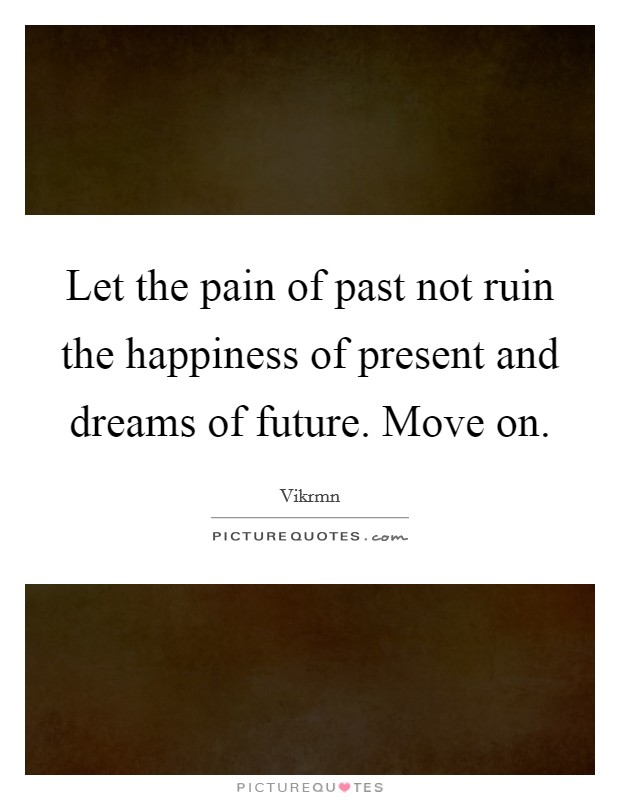 Let the pain of past not ruin the happiness of present and dreams of future. Move on Picture Quote #1