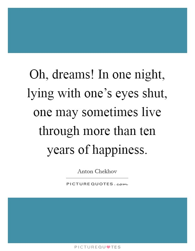 Oh, dreams! In one night, lying with one's eyes shut, one may sometimes live through more than ten years of happiness Picture Quote #1