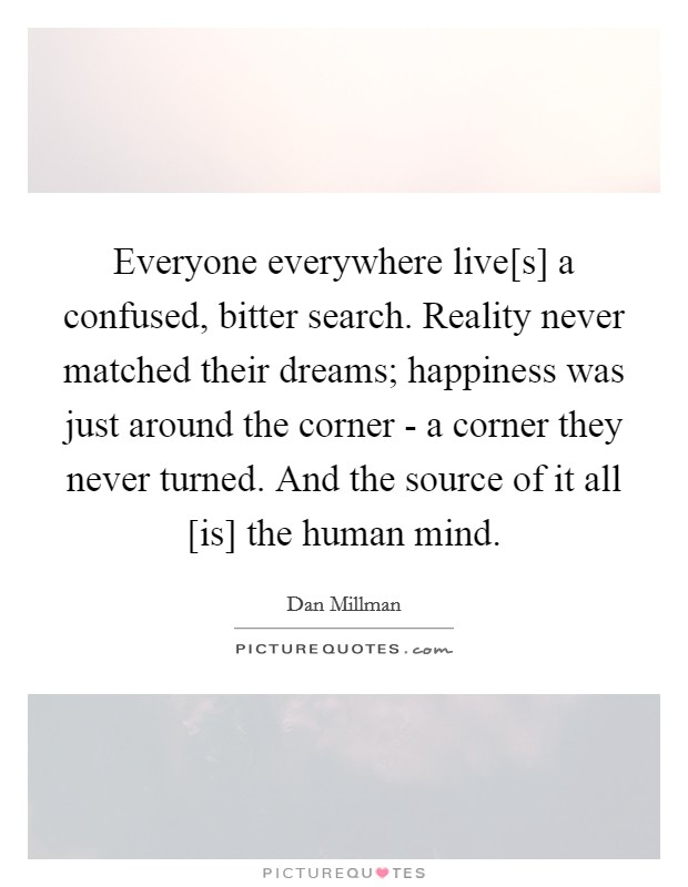 Everyone everywhere live[s] a confused, bitter search. Reality never matched their dreams; happiness was just around the corner - a corner they never turned. And the source of it all [is] the human mind Picture Quote #1