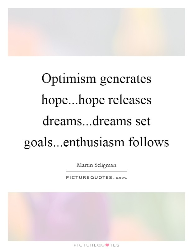 Optimism generates hope...hope releases dreams...dreams set goals...enthusiasm follows Picture Quote #1