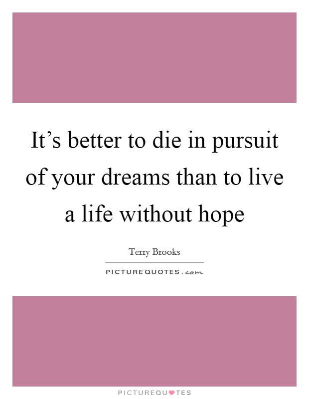 It's better to die in pursuit of your dreams than to live a life without hope Picture Quote #1