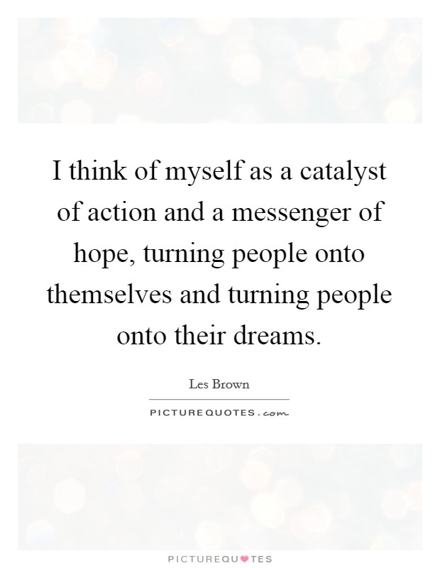 I think of myself as a catalyst of action and a messenger of hope, turning people onto themselves and turning people onto their dreams Picture Quote #1