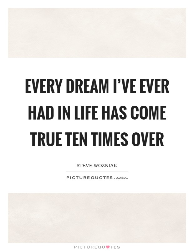 Every dream I've ever had in life has come true ten times over Picture Quote #1