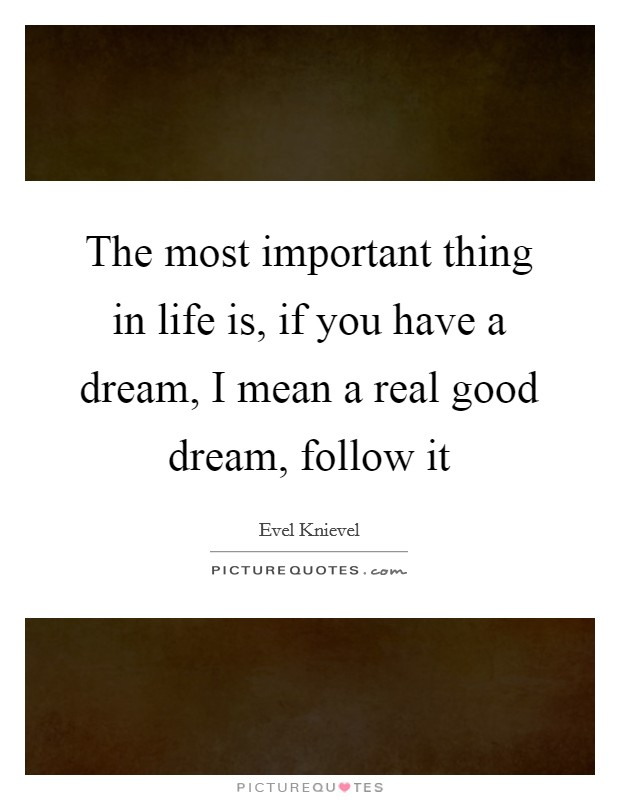 The most important thing in life is, if you have a dream, I mean a real good dream, follow it Picture Quote #1