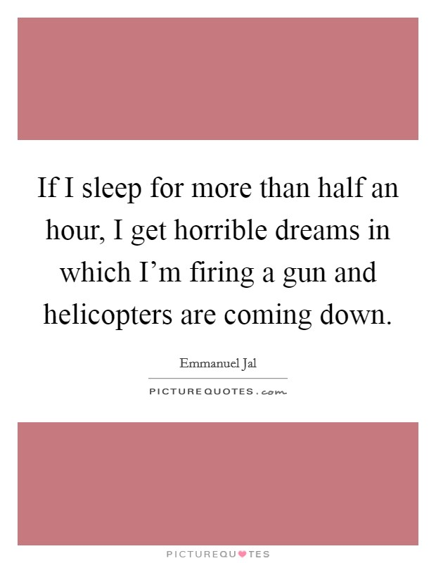 If I sleep for more than half an hour, I get horrible dreams in which I'm firing a gun and helicopters are coming down Picture Quote #1