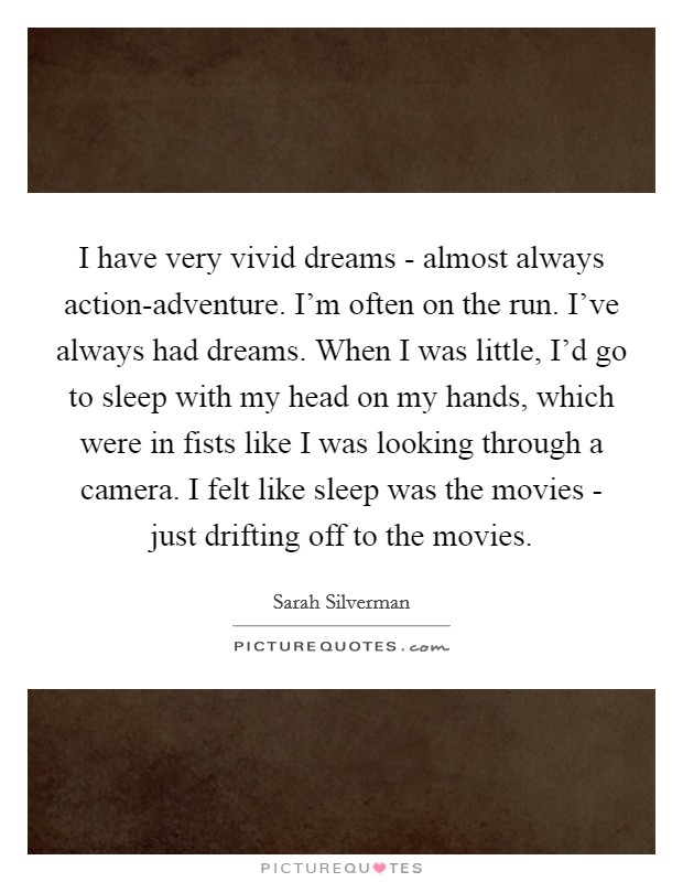 I have very vivid dreams - almost always action-adventure. I'm often on the run. I've always had dreams. When I was little, I'd go to sleep with my head on my hands, which were in fists like I was looking through a camera. I felt like sleep was the movies - just drifting off to the movies Picture Quote #1