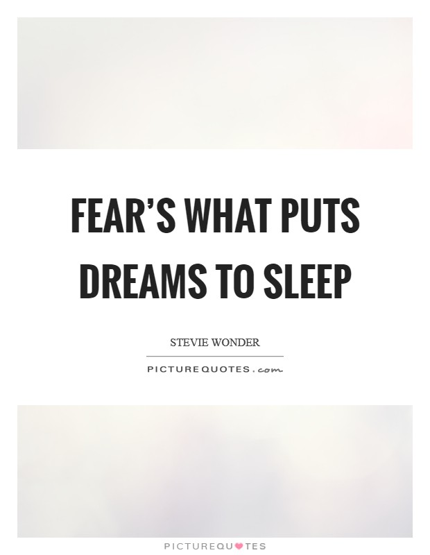 Fear's what puts dreams to sleep Picture Quote #1