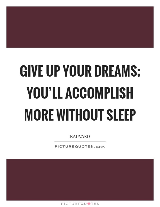 Give up your dreams; you'll accomplish more without sleep Picture Quote #1