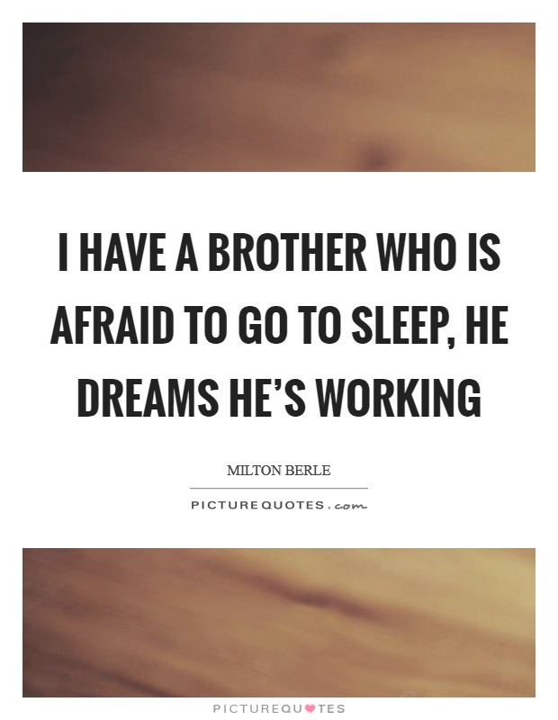 I have a brother who is afraid to go to sleep, he dreams he's working Picture Quote #1