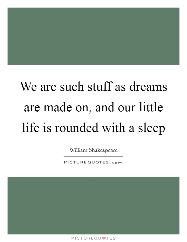 We are such stuff as dreams are made on, and our little life is rounded with a sleep Picture Quote #1