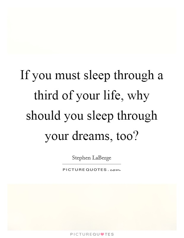 If you must sleep through a third of your life, why should you sleep through your dreams, too? Picture Quote #1