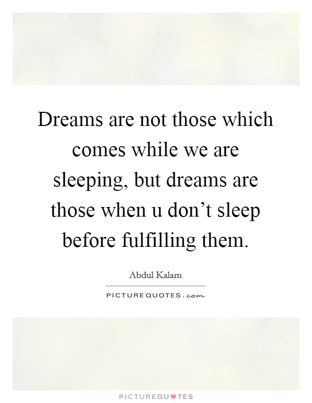 Dreams are not those which comes while we are sleeping, but dreams are those when u don't sleep before fulfilling them Picture Quote #1