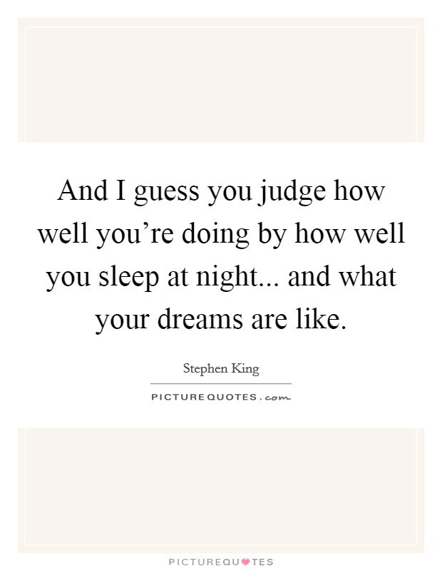 And I guess you judge how well you're doing by how well you sleep at night... and what your dreams are like Picture Quote #1