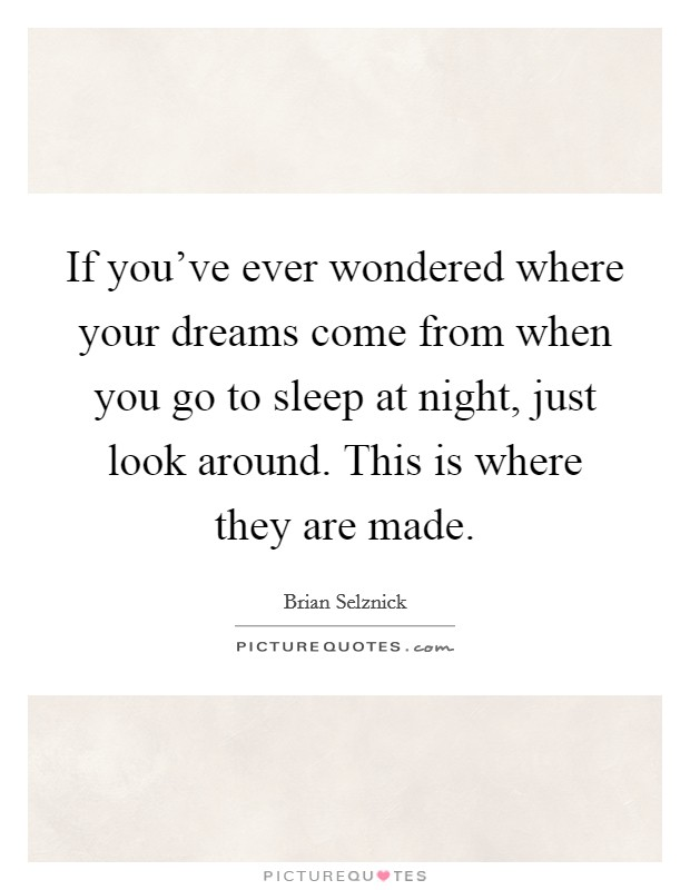 If you've ever wondered where your dreams come from when you go to sleep at night, just look around. This is where they are made Picture Quote #1